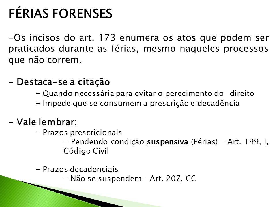 FÉRIAS FORENSES -Os incisos do art. 173 enumera os atos que podem ser praticados durante as férias, mesmo naqueles processos que não correm. - Destaca