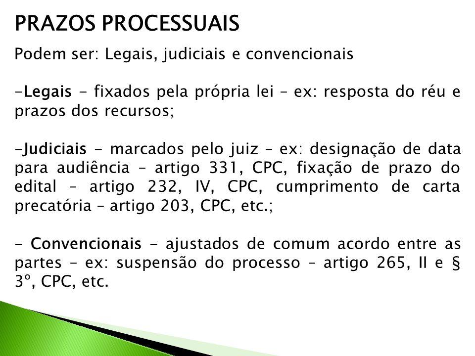 PRAZOS PROCESSUAIS Podem ser: Legais, judiciais e convencionais -Legais - fixados pela própria lei – ex: resposta do réu e prazos dos recursos; -Judiciais - marcados pelo juiz – ex: designação de data para audiência – artigo 331, CPC, fixação de prazo do edital – artigo 232, IV, CPC, cumprimento de carta precatória – artigo 203, CPC, etc.; - Convencionais - ajustados de comum acordo entre as partes – ex: suspensão do processo – artigo 265, II e § 3º, CPC, etc.
