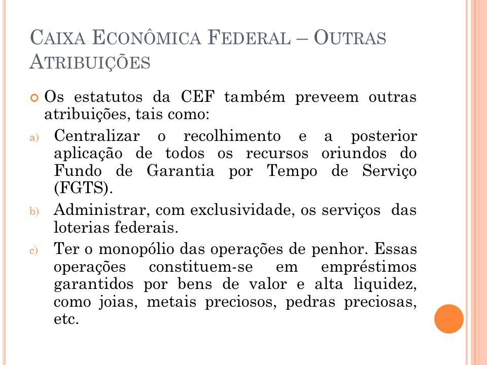 C AIXA E CONÔMICA F EDERAL – O UTRAS A TRIBUIÇÕES Os estatutos da CEF também preveem outras atribuições, tais como: a) Centralizar o recolhimento e a
