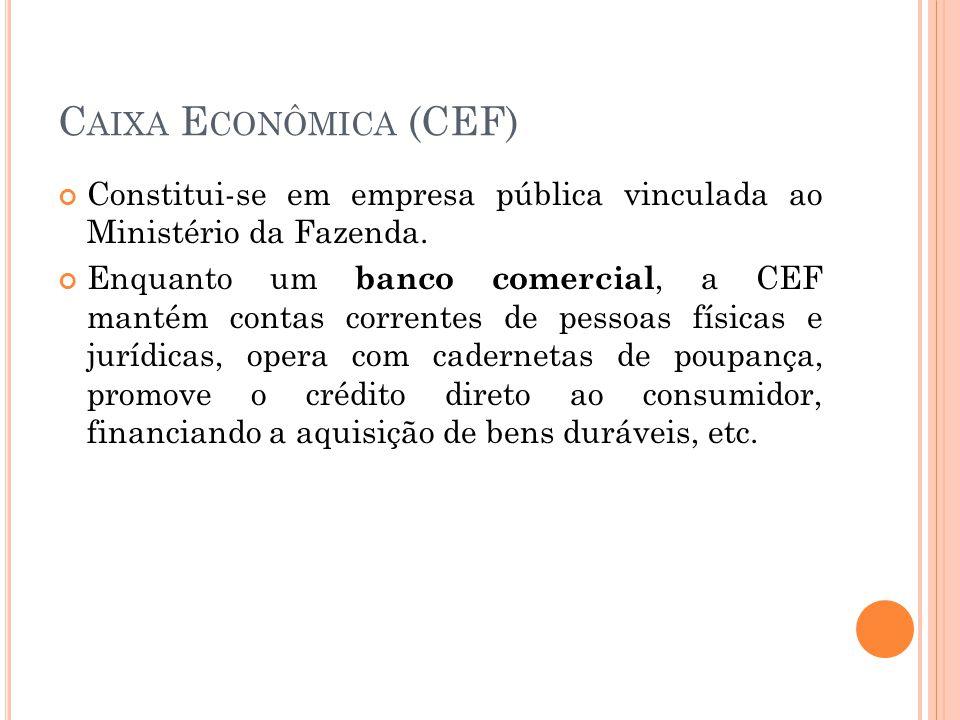 C AIXA E CONÔMICA (CEF) Constitui-se em empresa pública vinculada ao Ministério da Fazenda. Enquanto um banco comercial, a CEF mantém contas correntes