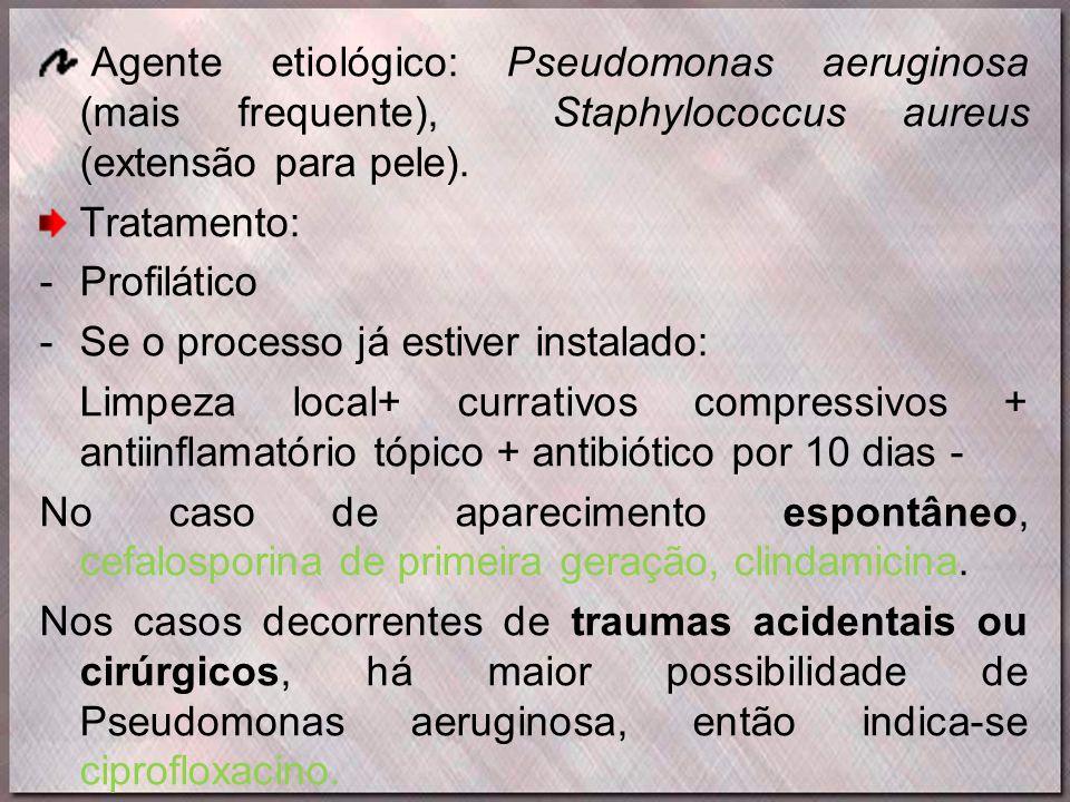 Agente etiológico: Pseudomonas aeruginosa (mais frequente), Staphylococcus aureus (extensão para pele). Tratamento: -Profilático -Se o processo já est
