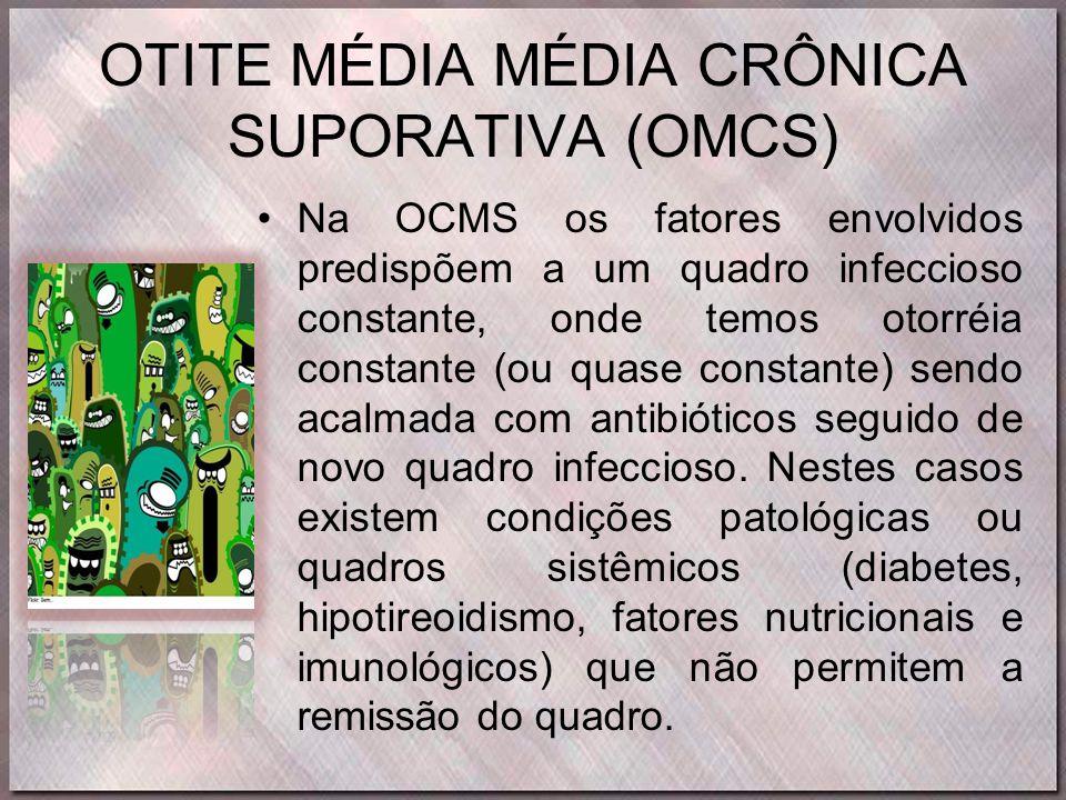 OTITE MÉDIA MÉDIA CRÔNICA SUPORATIVA (OMCS) •Na OCMS os fatores envolvidos predispõem a um quadro infeccioso constante, onde temos otorréia constante