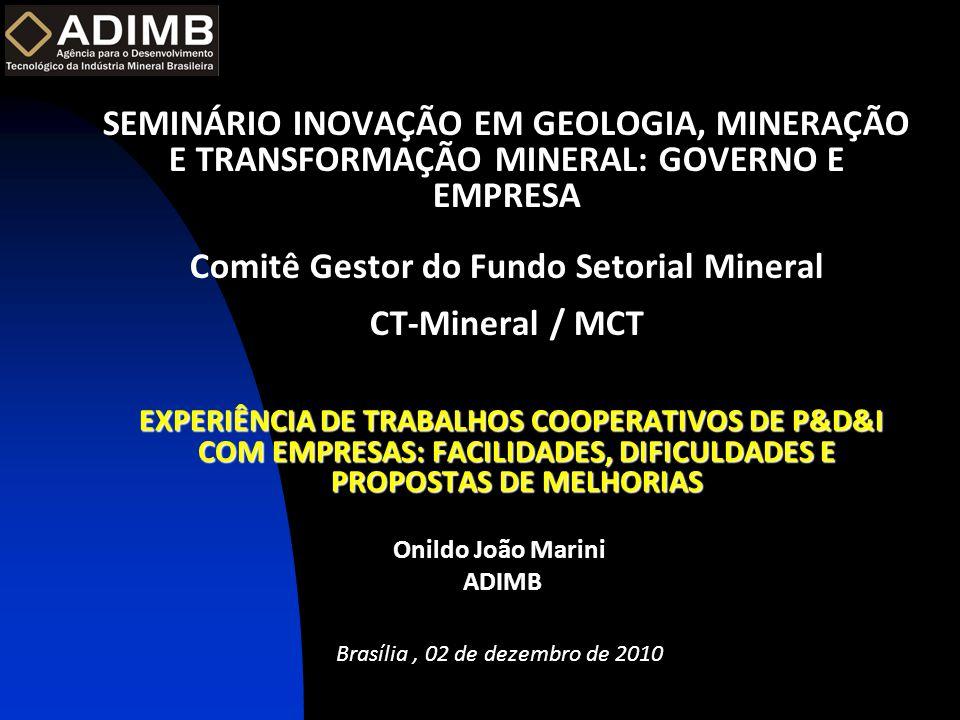 SEMINÁRIO INOVAÇÃO EM GEOLOGIA, MINERAÇÃO E TRANSFORMAÇÃO MINERAL: GOVERNO E EMPRESA Comitê Gestor do Fundo Setorial Mineral CT-Mineral / MCT EXPERIÊNCIA DE TRABALHOS COOPERATIVOS DE P&D&I COM EMPRESAS: FACILIDADES, DIFICULDADES E PROPOSTAS DE MELHORIAS Onildo João Marini ADIMB Brasília, 02 de dezembro de 2010