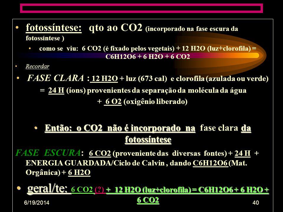6/19/201439 •Fotossíntese: qto ao oxigênio (produzido na fase clara) •6 CO2 + 12 H2O (luz+clorofila) = C6H12O6 + 6 H2O + 6 CO2 Na verdade: •FASE CLARA