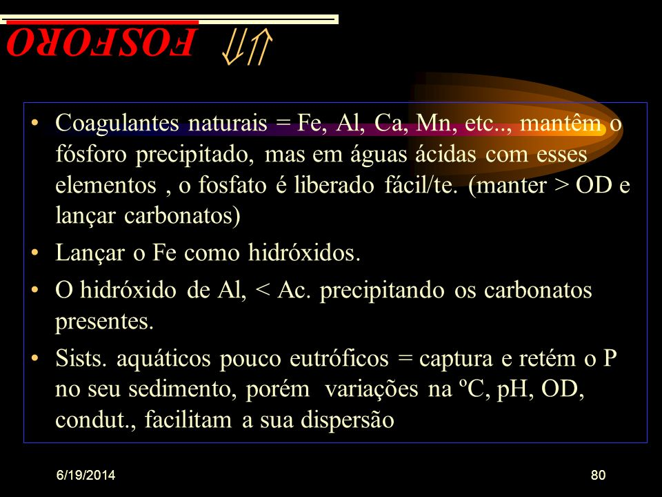 6/19/201479 Aspéctos a serem considerados •apresenta-se: ortofosfatos (metabolismos biológico); polifosfato; metafosfato; fósforo orgânico •mais dispo