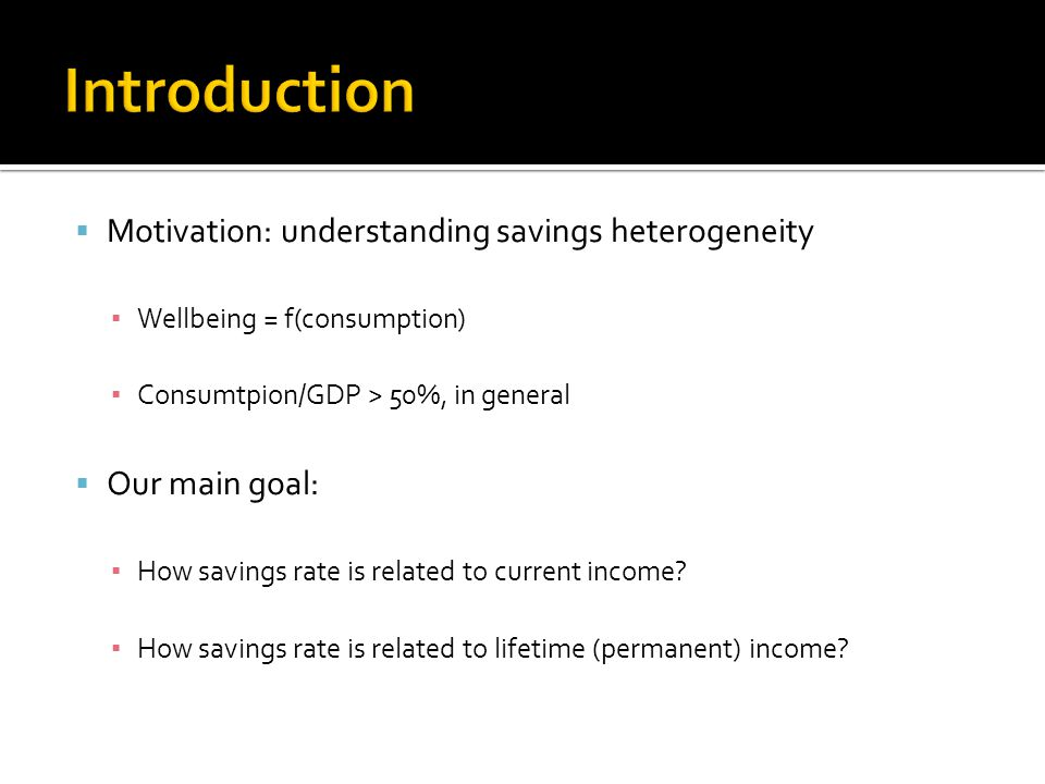  Motivation: understanding savings heterogeneity ▪ Wellbeing = f(consumption) ▪ Consumtpion/GDP > 50%, in general  Our main goal: ▪ How savings rate is related to current income.