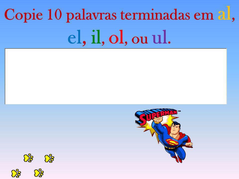 Copie 10 palavras terminadas em al, el, il, ol, ou ul.