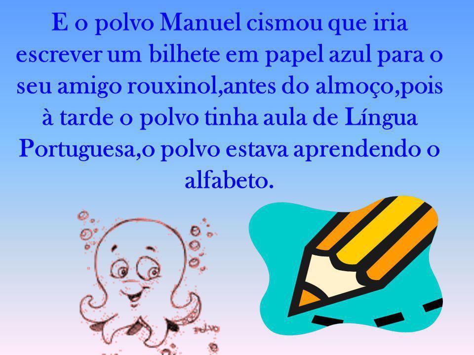 E o polvo Manuel cismou que iria escrever um bilhete em papel azul para o seu amigo rouxinol,antes do almoço,pois à tarde o polvo tinha aula de Língua