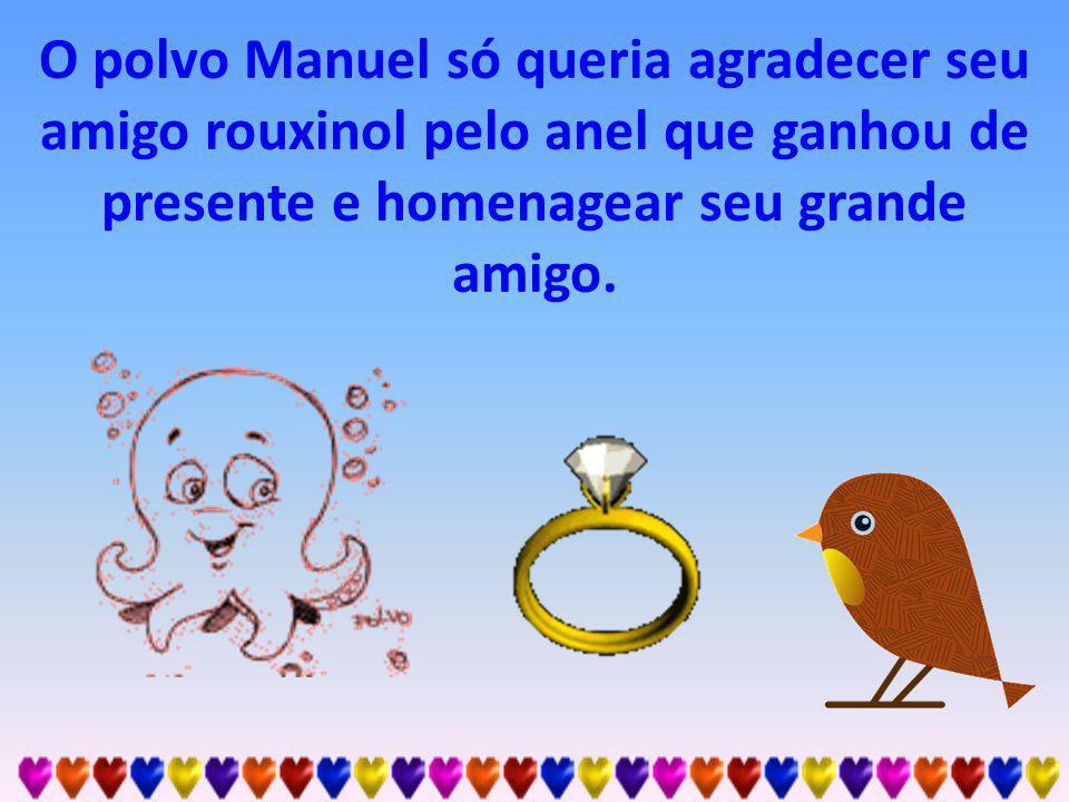 O polvo Manuel só queria agradecer seu amigo rouxinol pelo anel que ganhou de presente e homenagear seu grande amigo.
