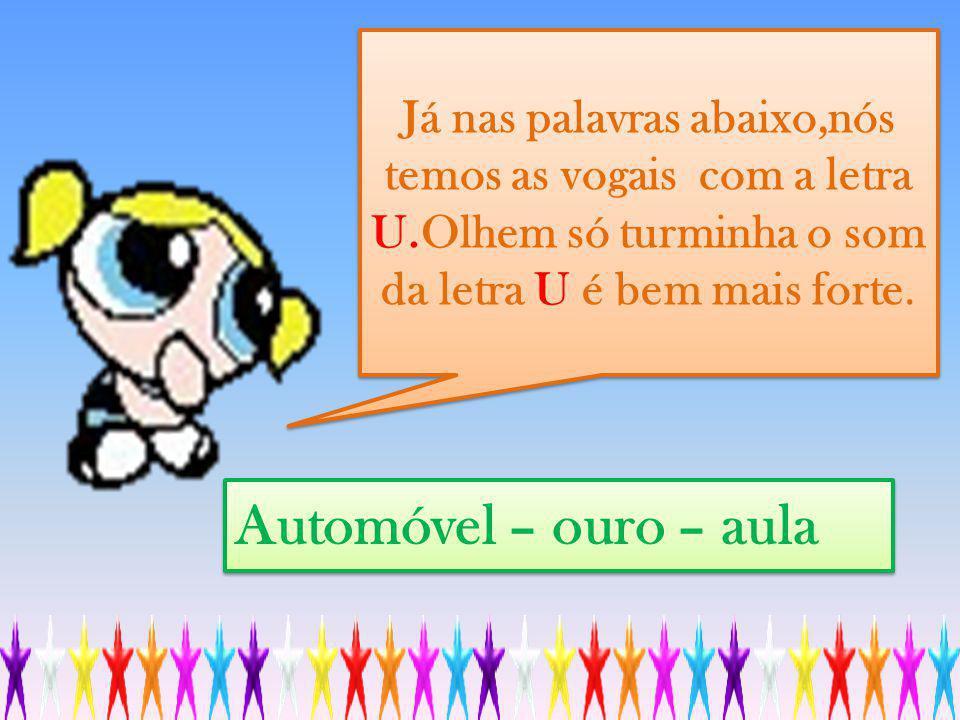 Automóvel – ouro – aula Já nas palavras abaixo,nós temos as vogais com a letra U.Olhem só turminha o som da letra U é bem mais forte.