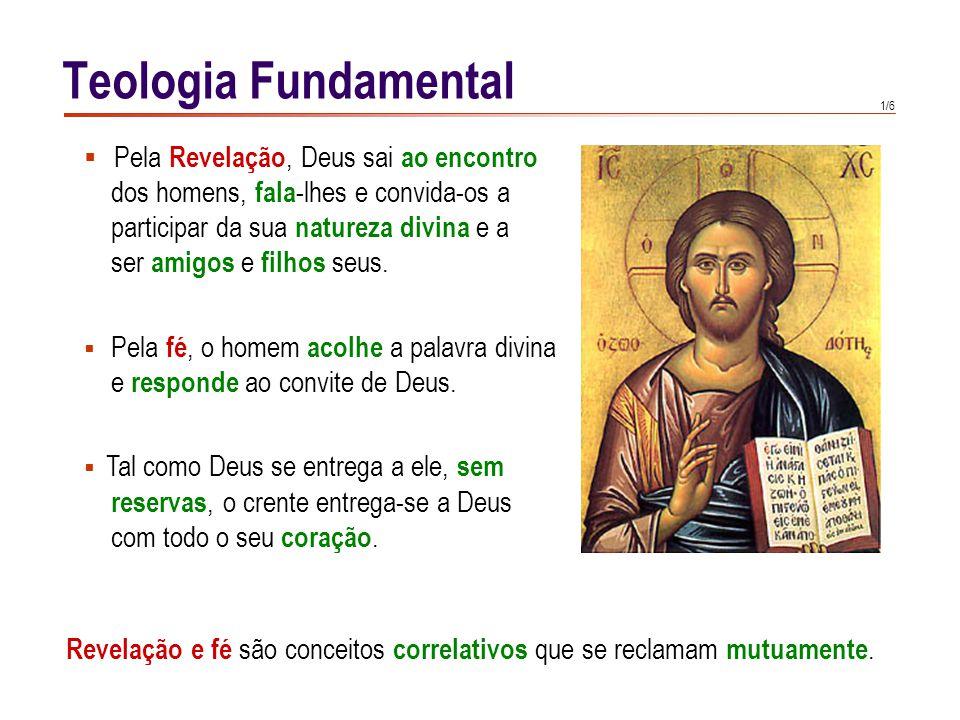 1/6 Teologia Fundamental Revelação e fé são conceitos correlativos que se reclamam mutuamente.  Pela Revelação, Deus sai ao encontro dos homens, fala