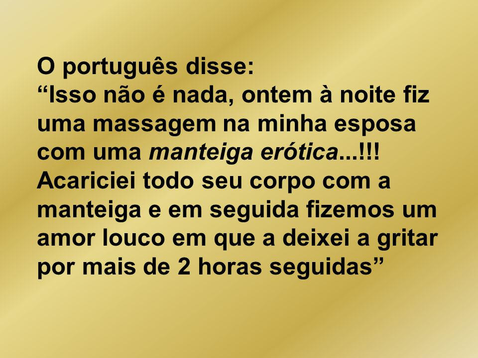 O português disse: Isso não é nada, ontem à noite fiz uma massagem na minha esposa com uma manteiga erótica...!!.