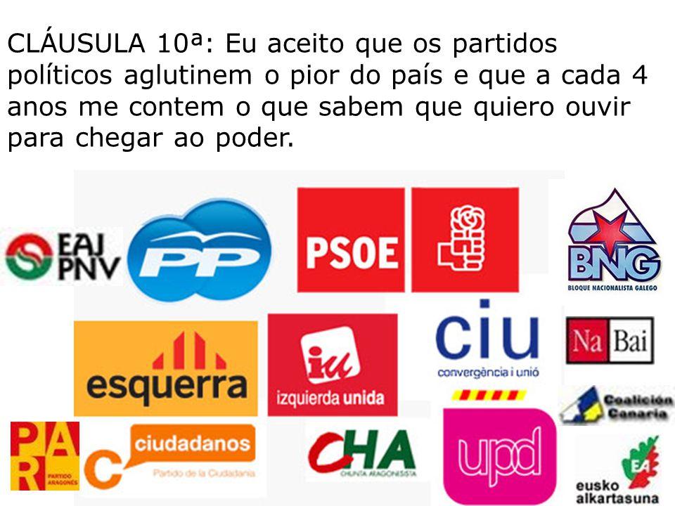 CLÁUSULA 10ª: Eu aceito que os partidos políticos aglutinem o pior do país e que a cada 4 anos me contem o que sabem que quiero ouvir para chegar ao poder.
