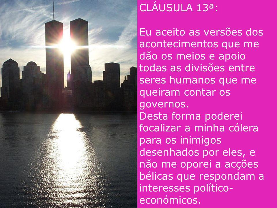 CLÁUSULA 13ª: Eu aceito as versões dos acontecimentos que me dão os meios e apoio todas as divisões entre seres humanos que me queiram contar os governos.