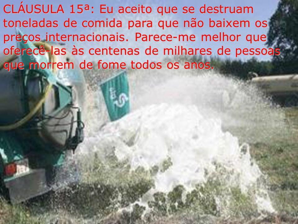CLÁUSULA 15ª: Eu aceito que se destruam toneladas de comida para que não baixem os preços internacionais.