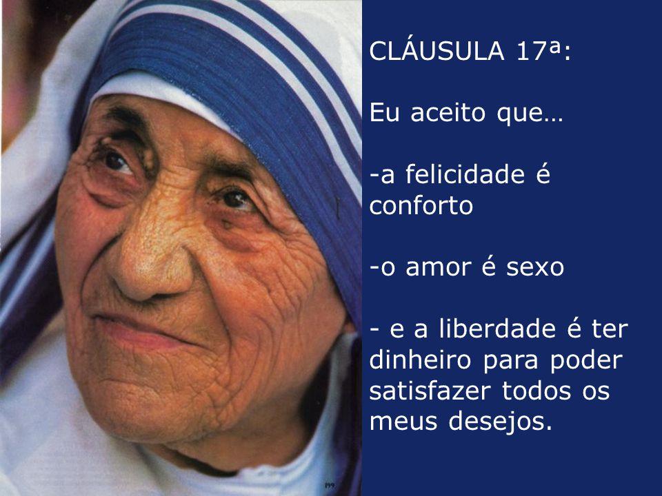 CLÁUSULA 17ª: Eu aceito que… -a felicidade é conforto -o amor é sexo - e a liberdade é ter dinheiro para poder satisfazer todos os meus desejos.