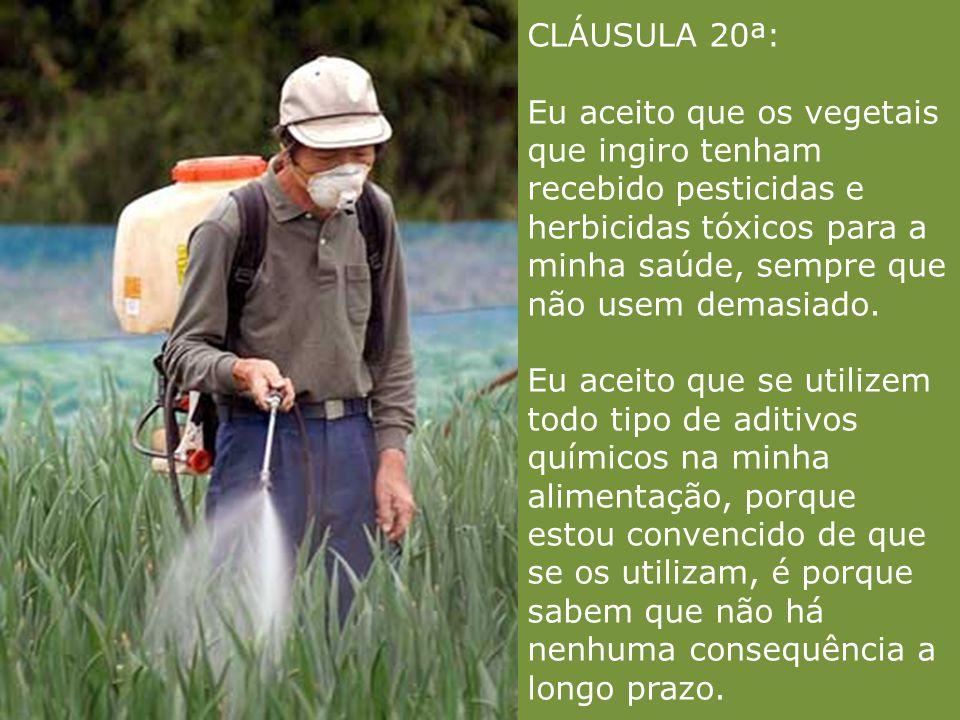 CLÁUSULA 20ª: Eu aceito que os vegetais que ingiro tenham recebido pesticidas e herbicidas tóxicos para a minha saúde, sempre que não usem demasiado.