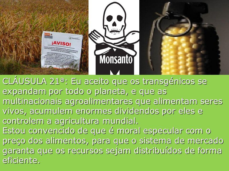 CLÁUSULA 21ª: Eu aceito que os transgénicos se expandam por todo o planeta, e que as multinacionais agroalimentares que alimentam seres vivos, acumulem enormes dividendos por eles e controlem a agricultura mundial.