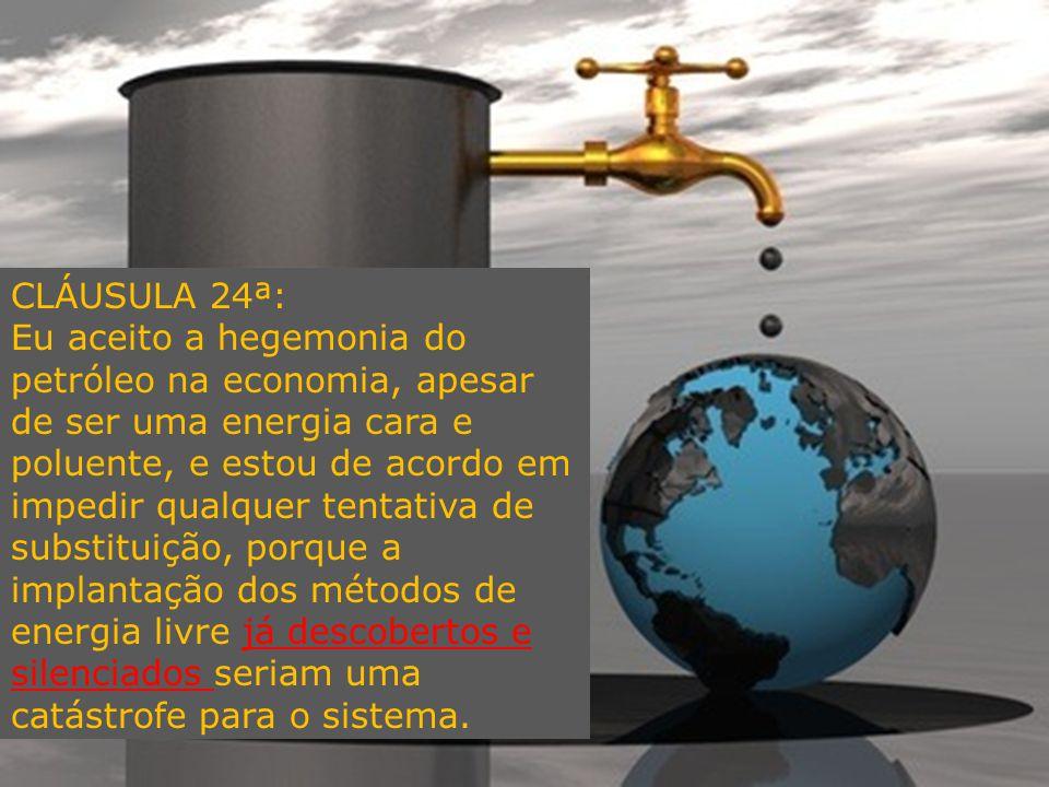 CLÁUSULA 24ª: Eu aceito a hegemonia do petróleo na economia, apesar de ser uma energia cara e poluente, e estou de acordo em impedir qualquer tentativa de substituição, porque a implantação dos métodos de energia livre já descobertos e silenciados seriam uma catástrofe para o sistema.
