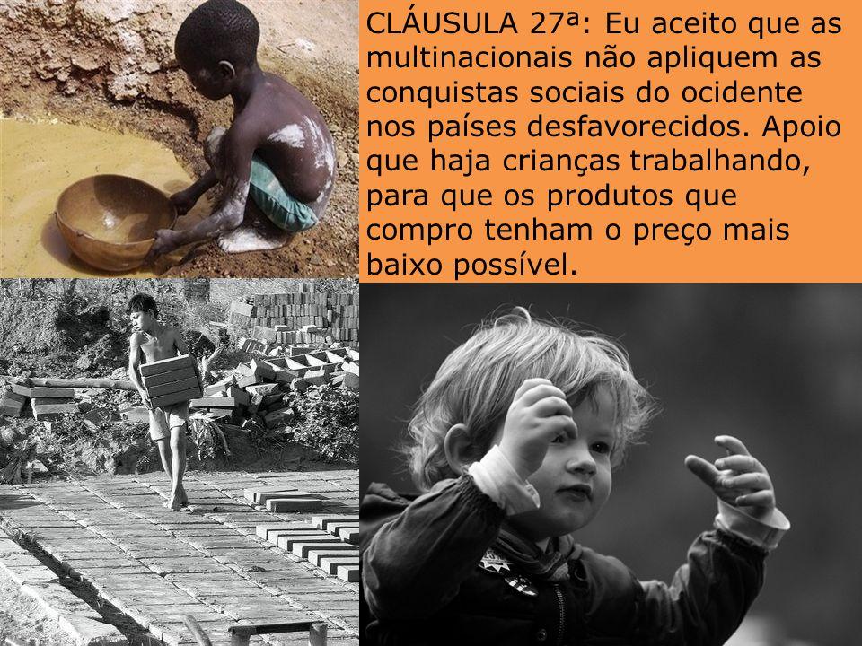 CLÁUSULA 27ª: Eu aceito que as multinacionais não apliquem as conquistas sociais do ocidente nos países desfavorecidos.