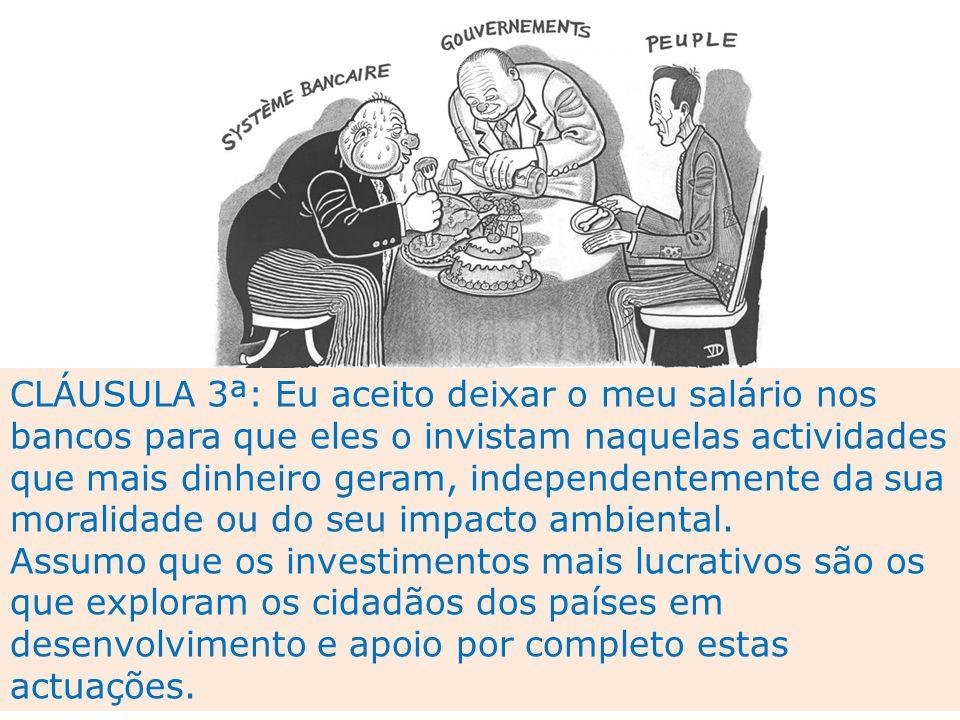 CLÁUSULA 3ª: Eu aceito deixar o meu salário nos bancos para que eles o invistam naquelas actividades que mais dinheiro geram, independentemente da sua moralidade ou do seu impacto ambiental.