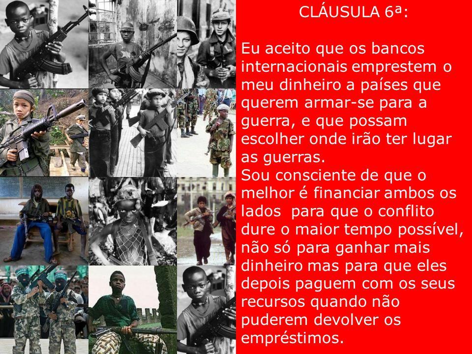 CLÁUSULA 6ª: Eu aceito que os bancos internacionais emprestem o meu dinheiro a países que querem armar-se para a guerra, e que possam escolher onde irão ter lugar as guerras.