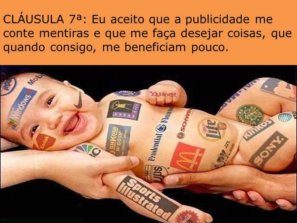 CLÁUSULA 7ª: Eu aceito que a publicidade me conte mentiras e que me faça desejar coisas, que quando consigo, me beneficiam pouco.