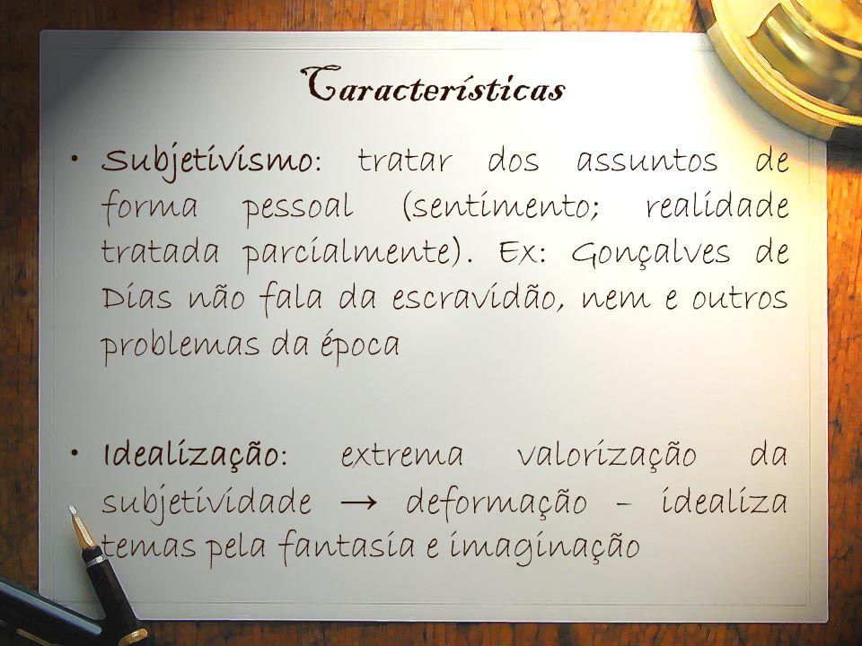Características •Subjetivismo: tratar dos assuntos de forma pessoal (sentimento; realidade tratada parcialmente). Ex: Gonçalves de Dias não fala da es
