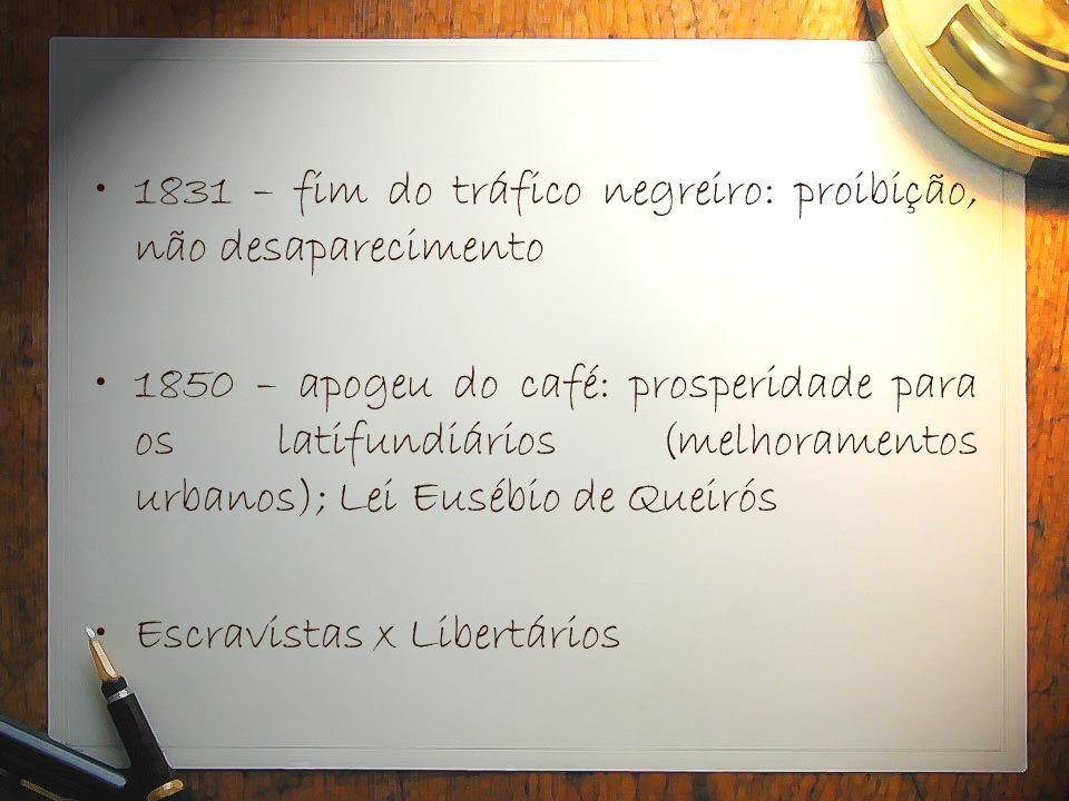 •1831 – fim do tráfico negreiro: proibição, não desaparecimento •1850 – apogeu do café: prosperidade para os latifundiários (melhoramentos urbanos); L