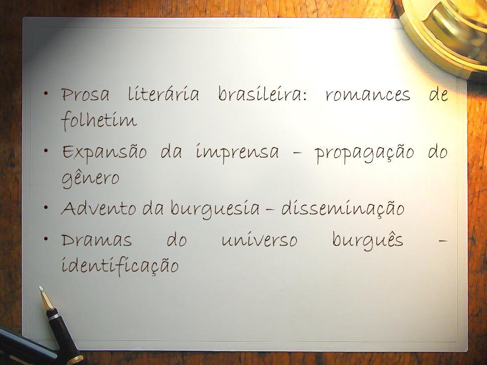 •Prosa literária brasileira: romances de folhetim •Expansão da imprensa – propagação do gênero •Advento da burguesia – disseminação •Dramas do univers
