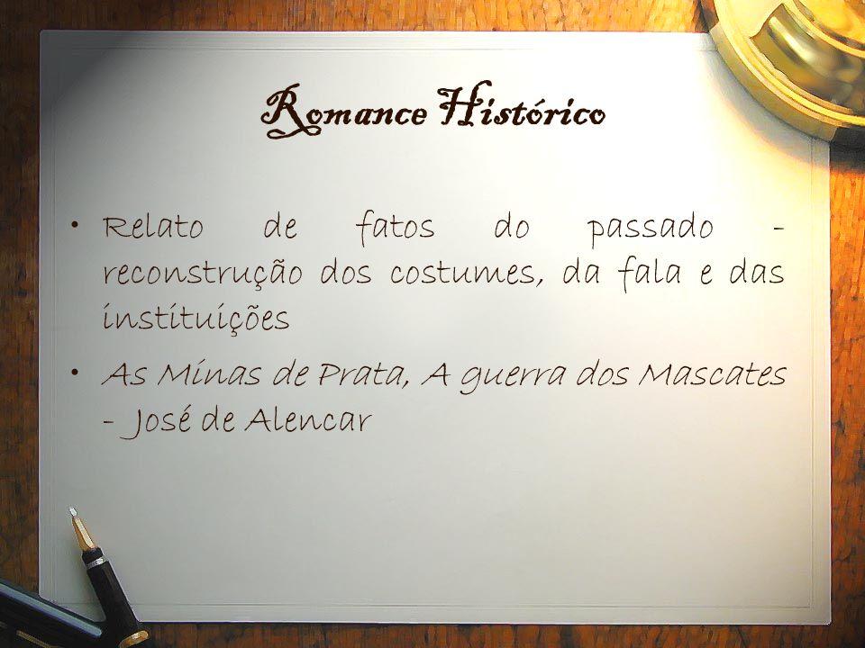 Romance Histórico •Relato de fatos do passado - reconstrução dos costumes, da fala e das instituições •As Minas de Prata, A guerra dos Mascates - José