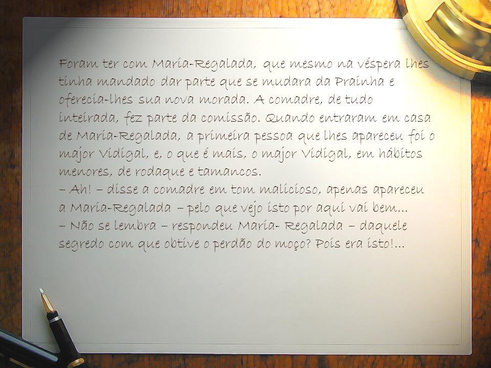 Foram ter com Maria-Regalada, que mesmo na véspera lhes tinha mandado dar parte que se mudara da Prainha e oferecia-lhes sua nova morada. A comadre, d