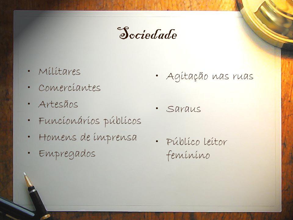 Sociedade •Militares •Comerciantes •Artesãos •Funcionários públicos •Homens de imprensa •Empregados •Agitação nas ruas •Saraus •Público leitor feminin