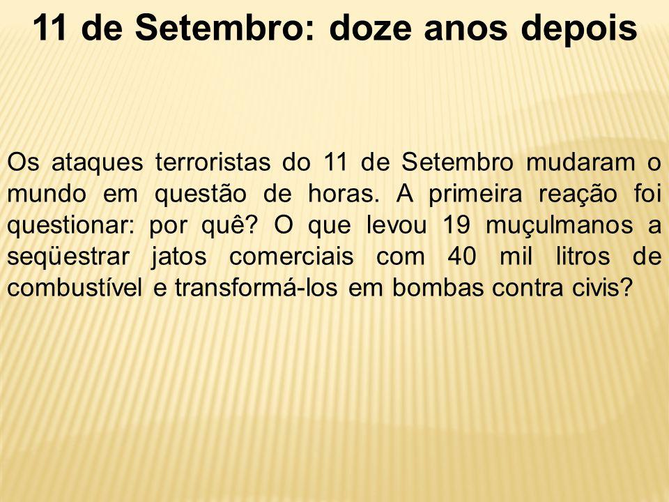 11 de Setembro: doze anos depois Os ataques terroristas do 11 de Setembro mudaram o mundo em questão de horas. A primeira reação foi questionar: por q