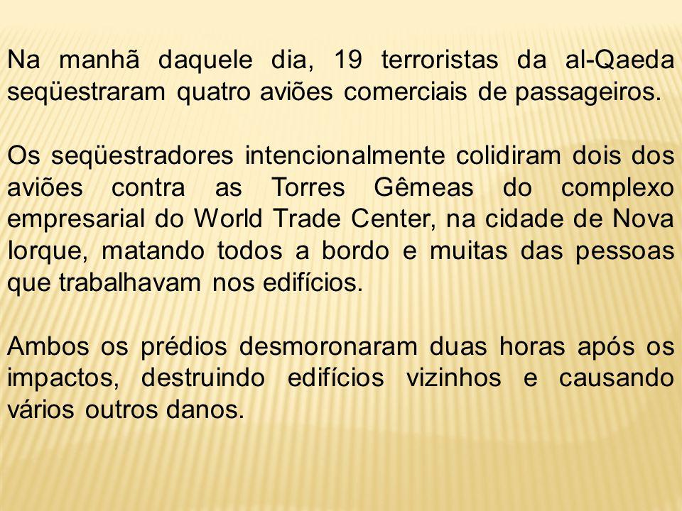 Na manhã daquele dia, 19 terroristas da al-Qaeda seqüestraram quatro aviões comerciais de passageiros. Os seqüestradores intencionalmente colidiram do