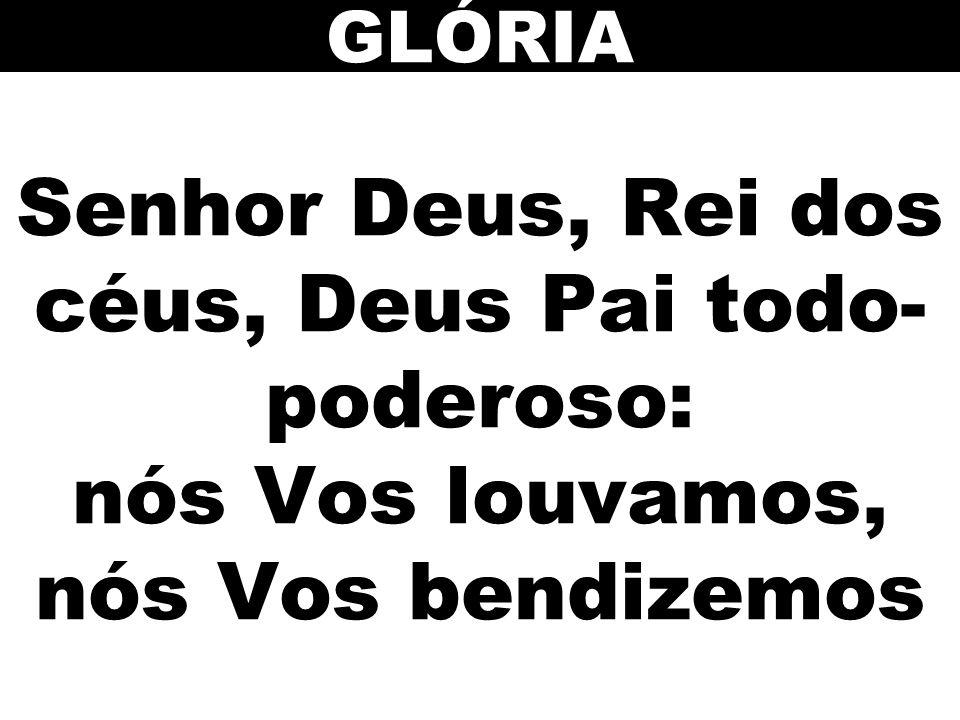 Senhor Deus, Rei dos céus, Deus Pai todo- poderoso: nós Vos louvamos, nós Vos bendizemos GLÓRIA