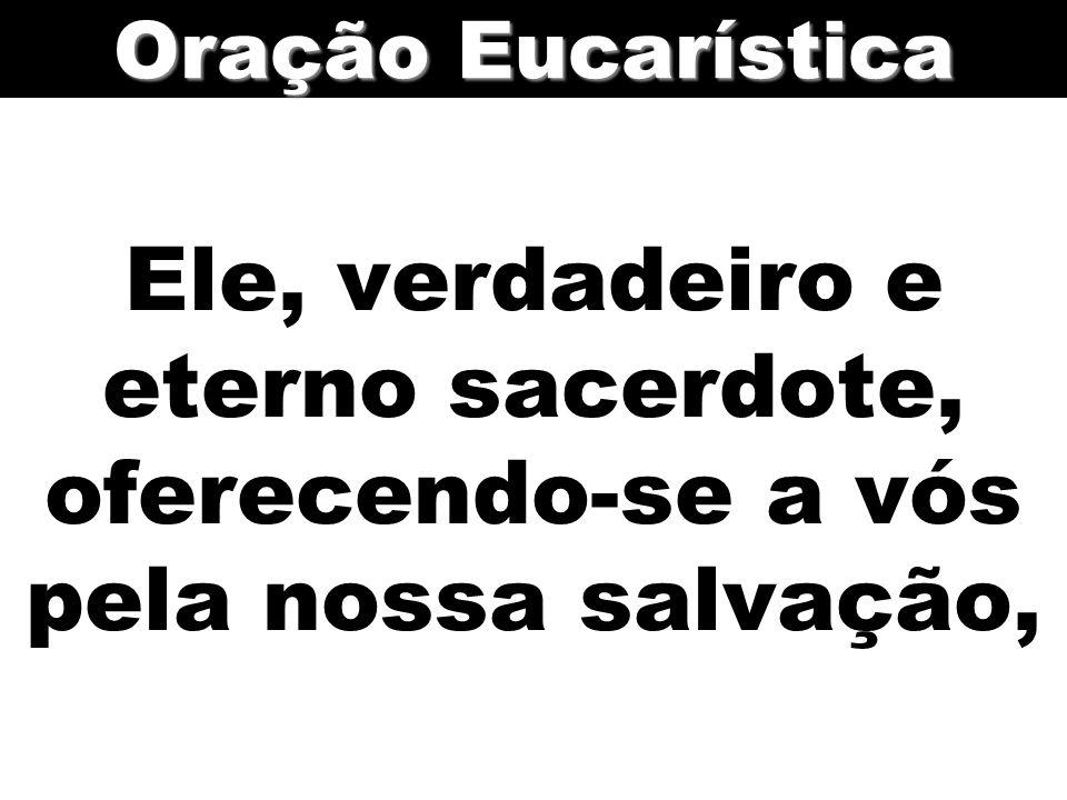 Ele, verdadeiro e eterno sacerdote, oferecendo-se a vós pela nossa salvação, Oração Eucarística