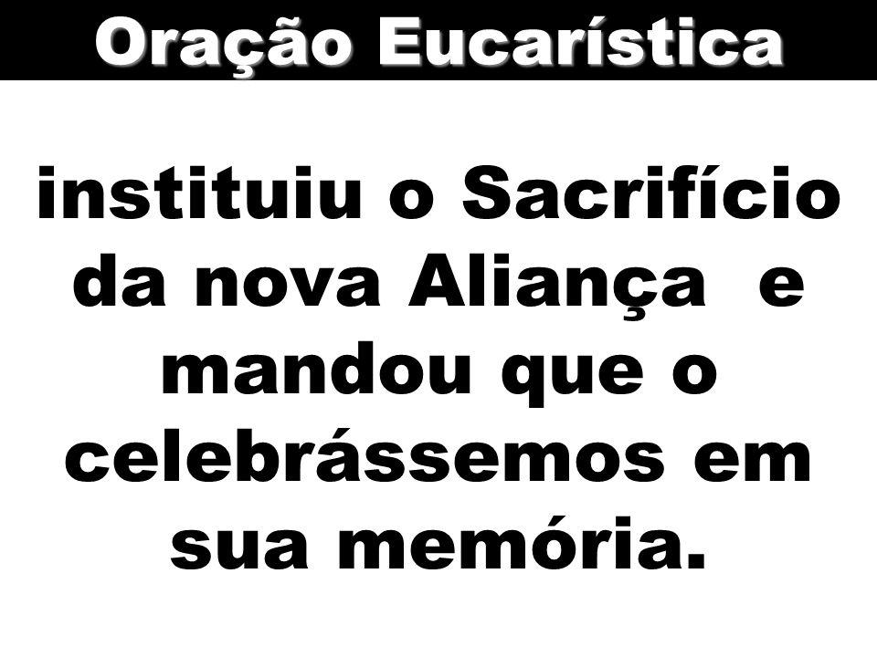 instituiu o Sacrifício da nova Aliança e mandou que o celebrássemos em sua memória. Oração Eucarística
