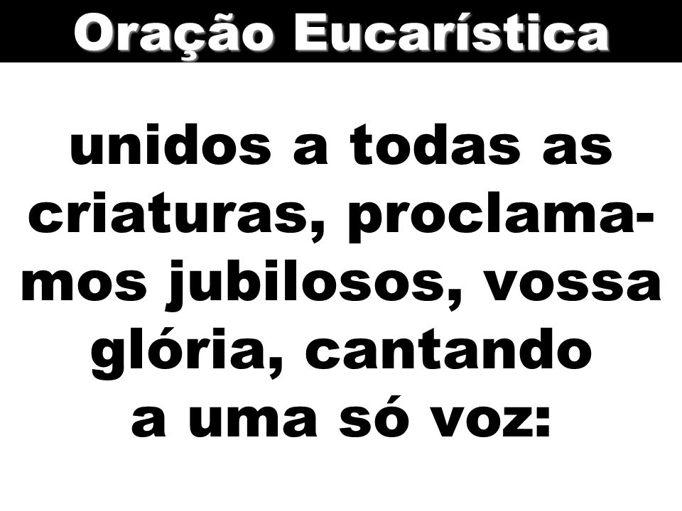 unidos a todas as criaturas, proclama- mos jubilosos, vossa glória, cantando a uma só voz: Oração Eucarística