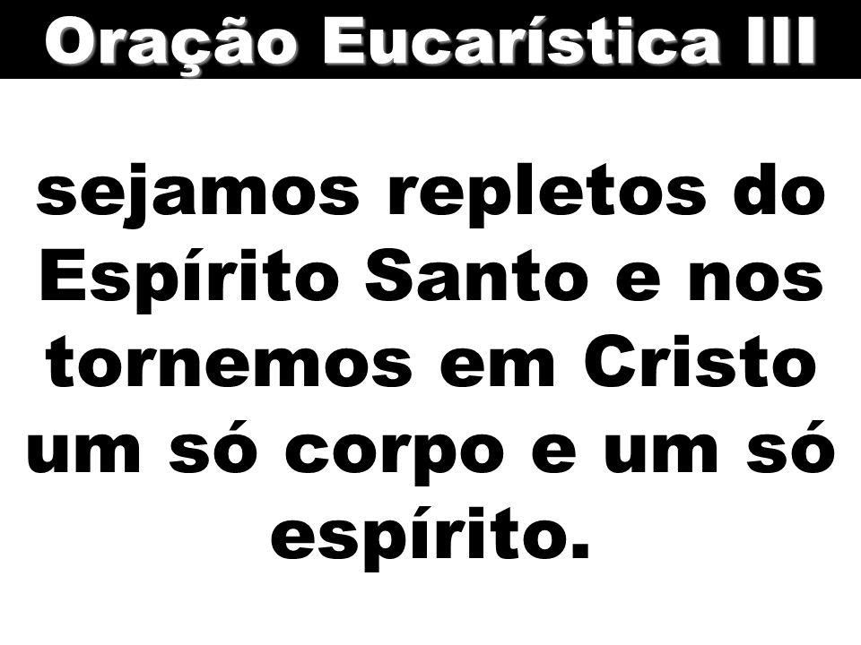 sejamos repletos do Espírito Santo e nos tornemos em Cristo um só corpo e um só espírito. Oração Eucarística III