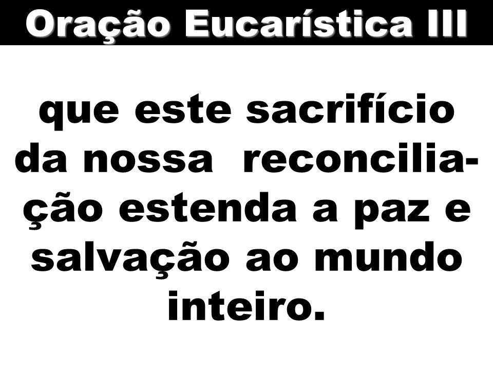 que este sacrifício da nossa reconcilia- ção estenda a paz e salvação ao mundo inteiro. Oração Eucarística III