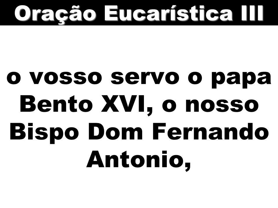 o vosso servo o papa Bento XVI, o nosso Bispo Dom Fernando Antonio, Oração Eucarística III