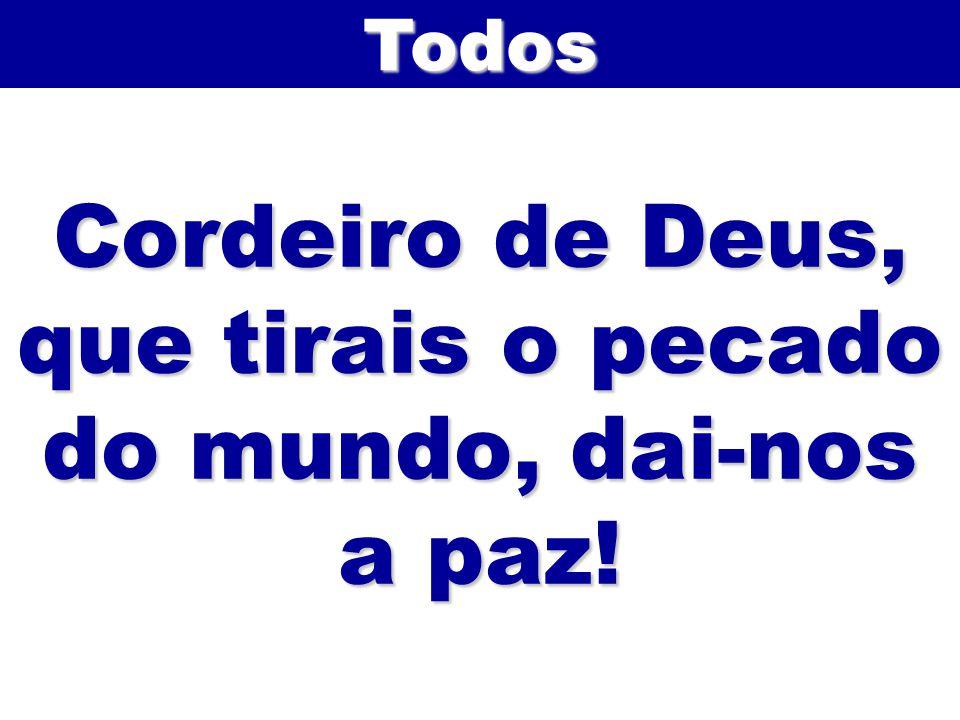 Cordeiro de Deus, que tirais o pecado do mundo, dai-nos a paz! Todos
