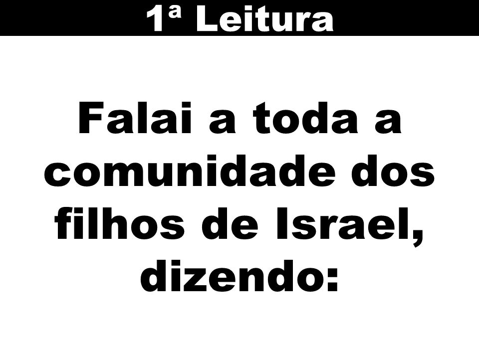 Falai a toda a comunidade dos filhos de Israel, dizendo: 1ª Leitura