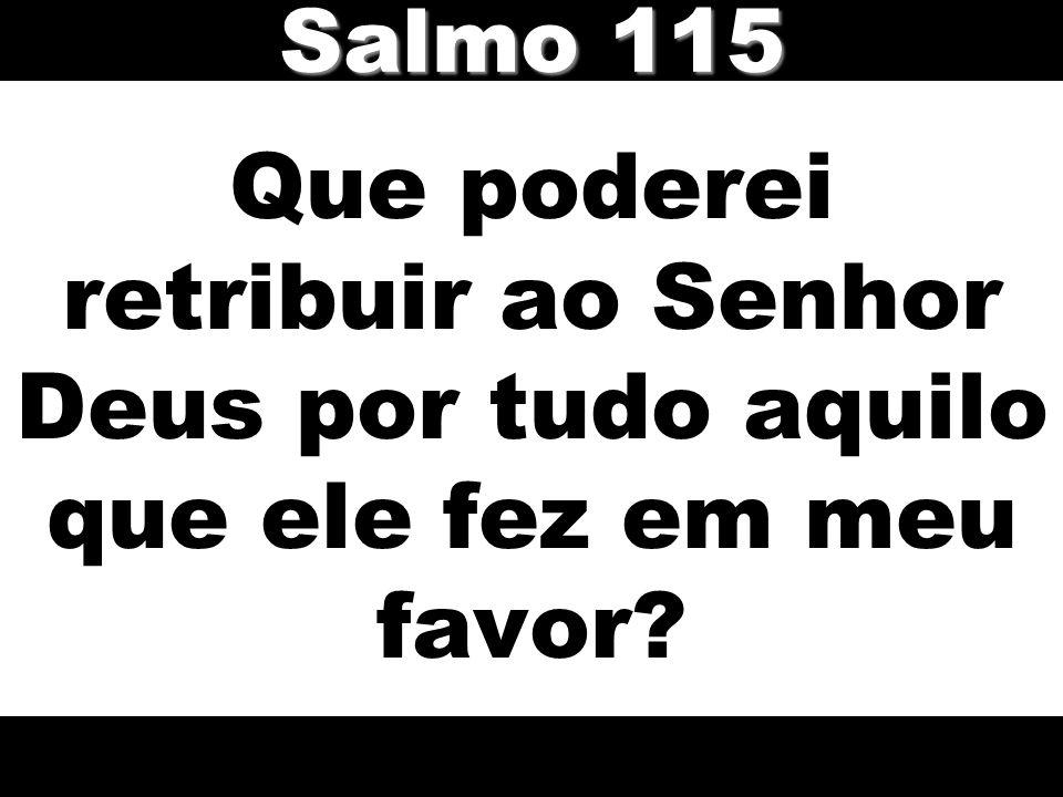 Que poderei retribuir ao Senhor Deus por tudo aquilo que ele fez em meu favor? Salmo 115