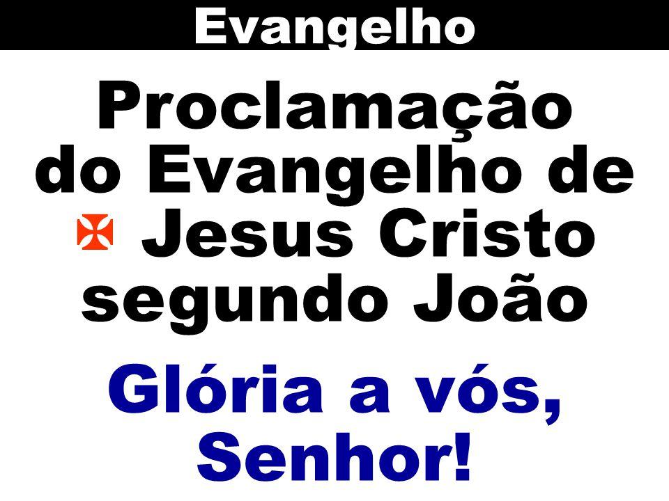 Proclamação do Evangelho de  Jesus Cristo segundo João Evangelho Glória a vós, Senhor!
