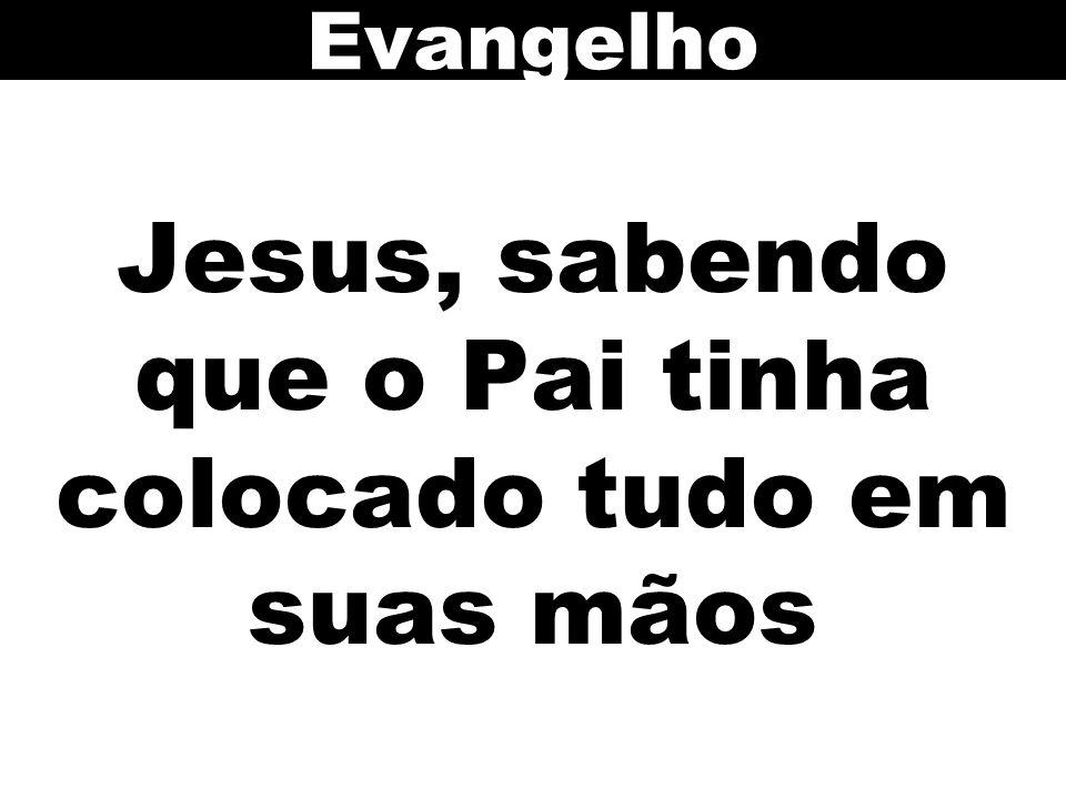 Jesus, sabendo que o Pai tinha colocado tudo em suas mãos Evangelho