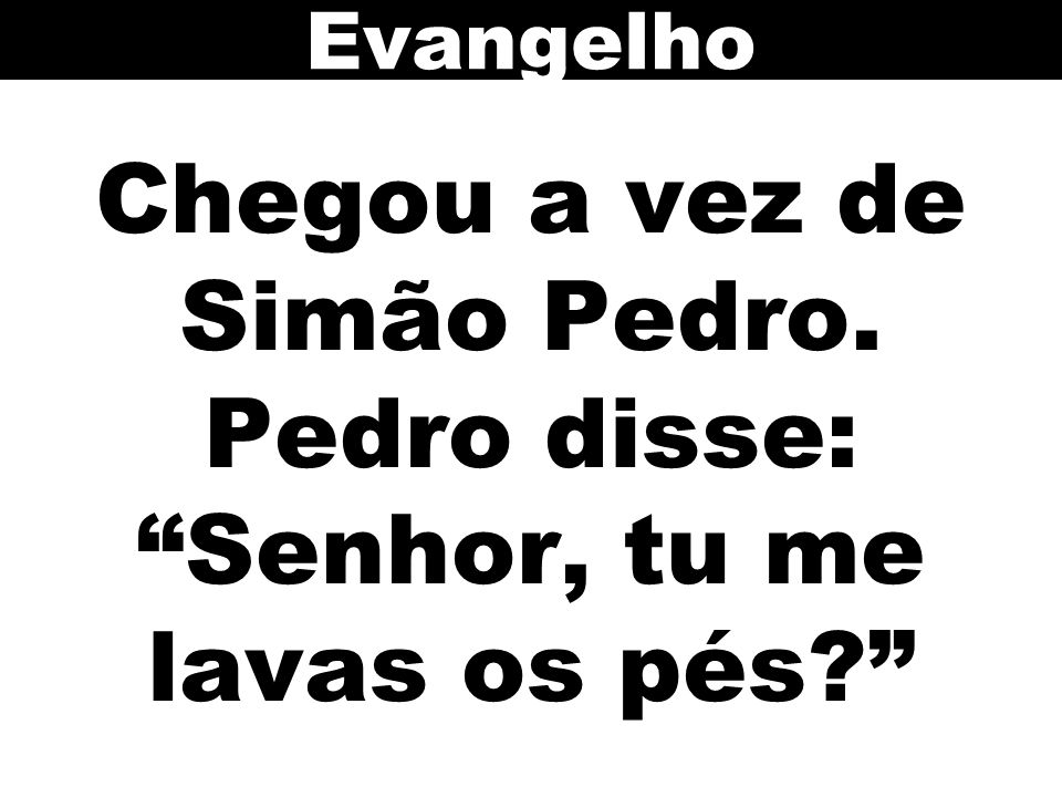Chegou a vez de Simão Pedro. Pedro disse: Senhor, tu me lavas os pés? Evangelho