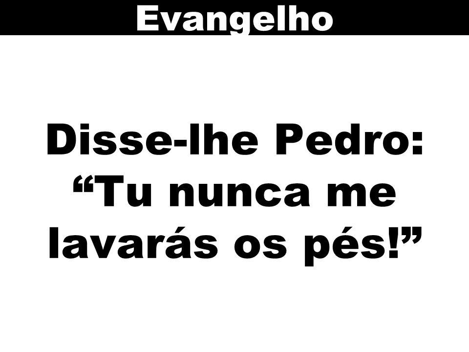 Disse-lhe Pedro: Tu nunca me lavarás os pés! Evangelho