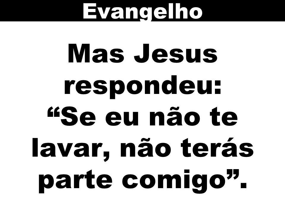 Mas Jesus respondeu: Se eu não te lavar, não terás parte comigo . Evangelho